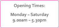 Opening Times: Monday ~ Saturday 9.00am ~ 5.30pm