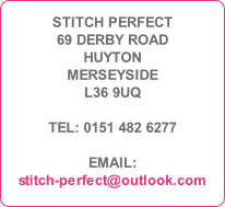 STITCH PERFECT 69 DERBY ROAD HUYTON MERSEYSIDE L36 9UQ  TEL: 0151 482 6277  EMAIL: stitch-perfect@outlook.com